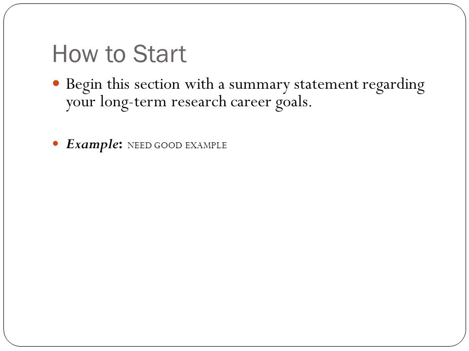 How to Start Begin this section with a summary statement regarding your long-term research career goals.