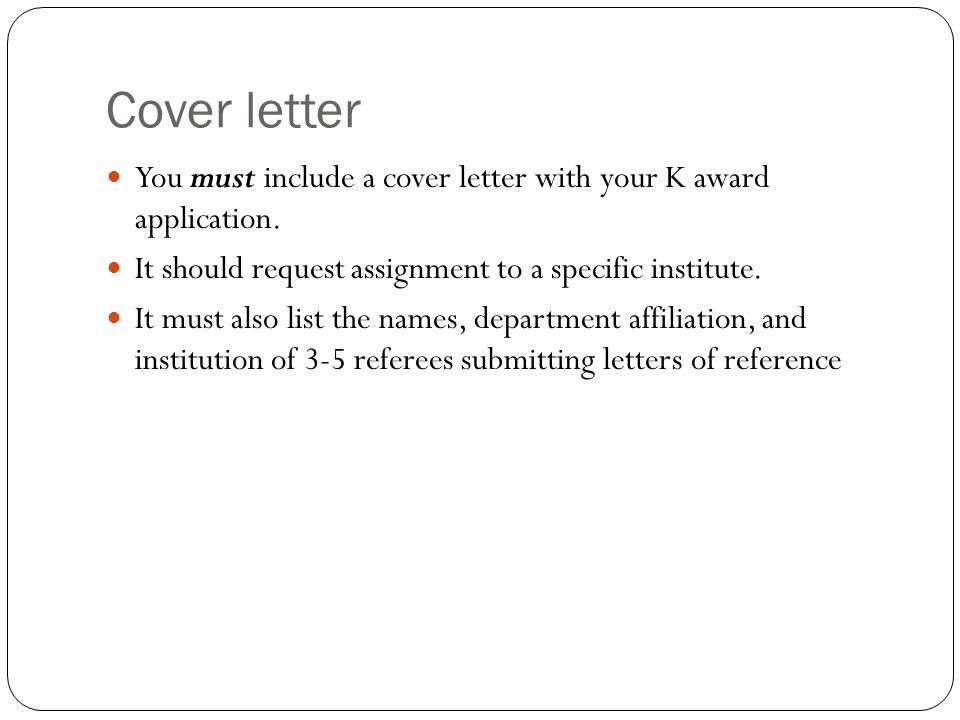 Cover letter You must include a cover letter with your K award application. It should request assignment to a specific institute.