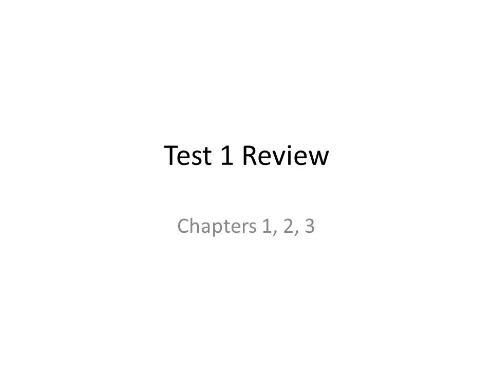 Test 1 Review Chapters 1, 2, 3