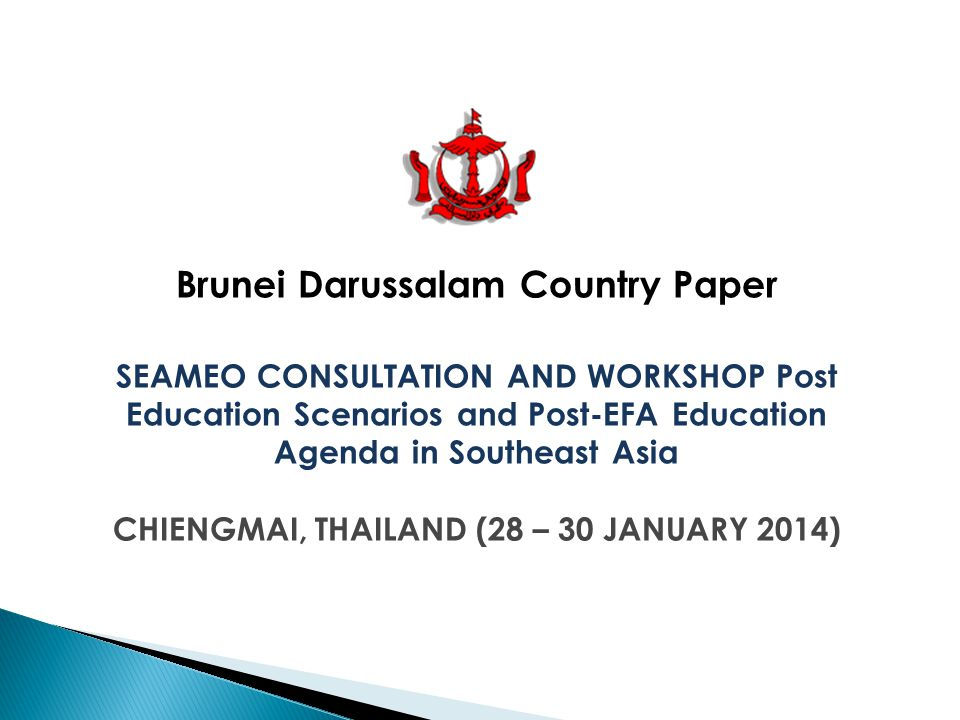 Brunei Darussalam Country Paper SEAMEO CONSULTATION AND WORKSHOP Post Education Scenarios and Post-EFA Education Agenda in Southeast Asia CHIENGMAI, THAILAND (28 – 30 JANUARY 2014)