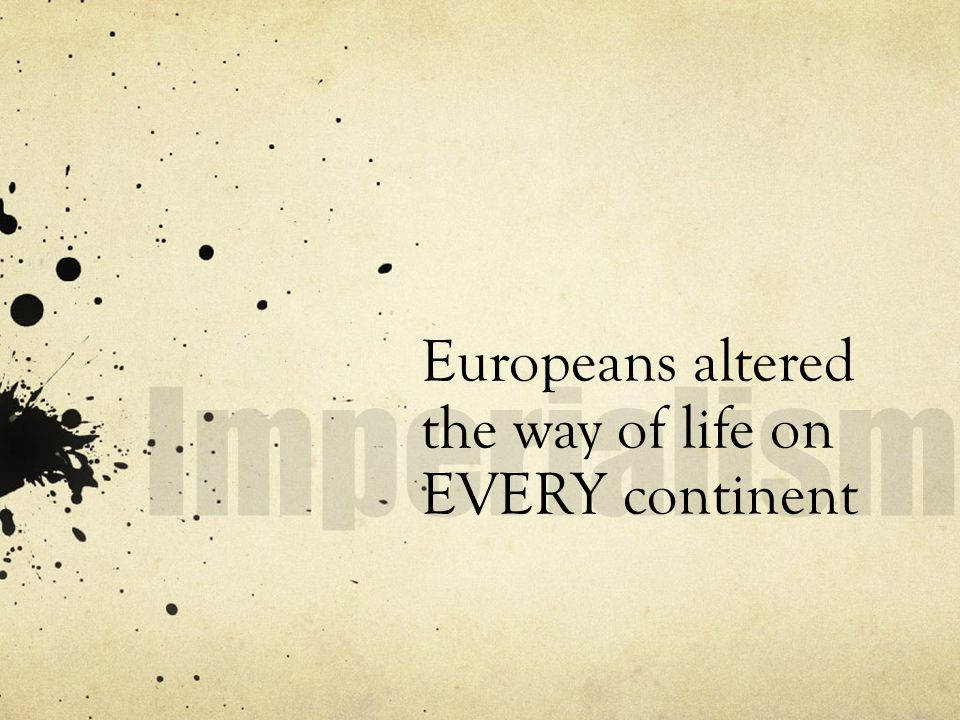 Europeans altered the way of life on EVERY continent