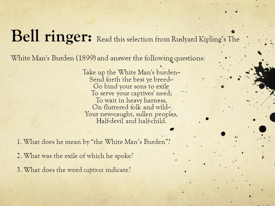 Bell ringer: Read this selection from Rudyard Kipling's The White Man s Burden (1899) and answer the following questions: