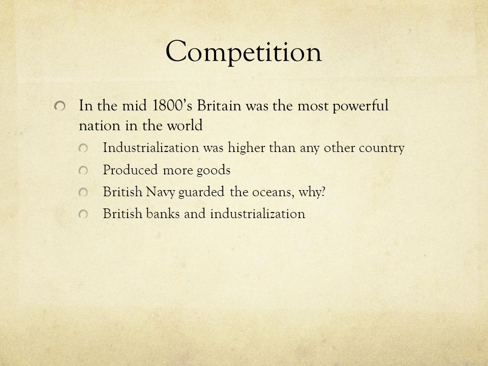 Competition In the mid 1800's Britain was the most powerful nation in the world. Industrialization was higher than any other country.