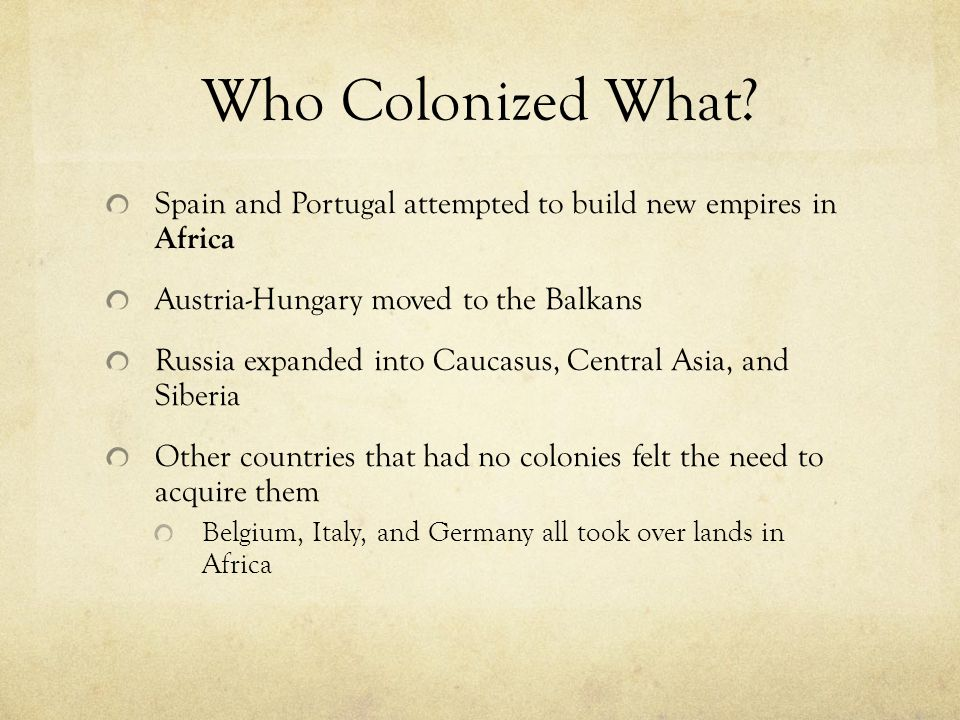 Who Colonized What Spain and Portugal attempted to build new empires in Africa. Austria-Hungary moved to the Balkans.