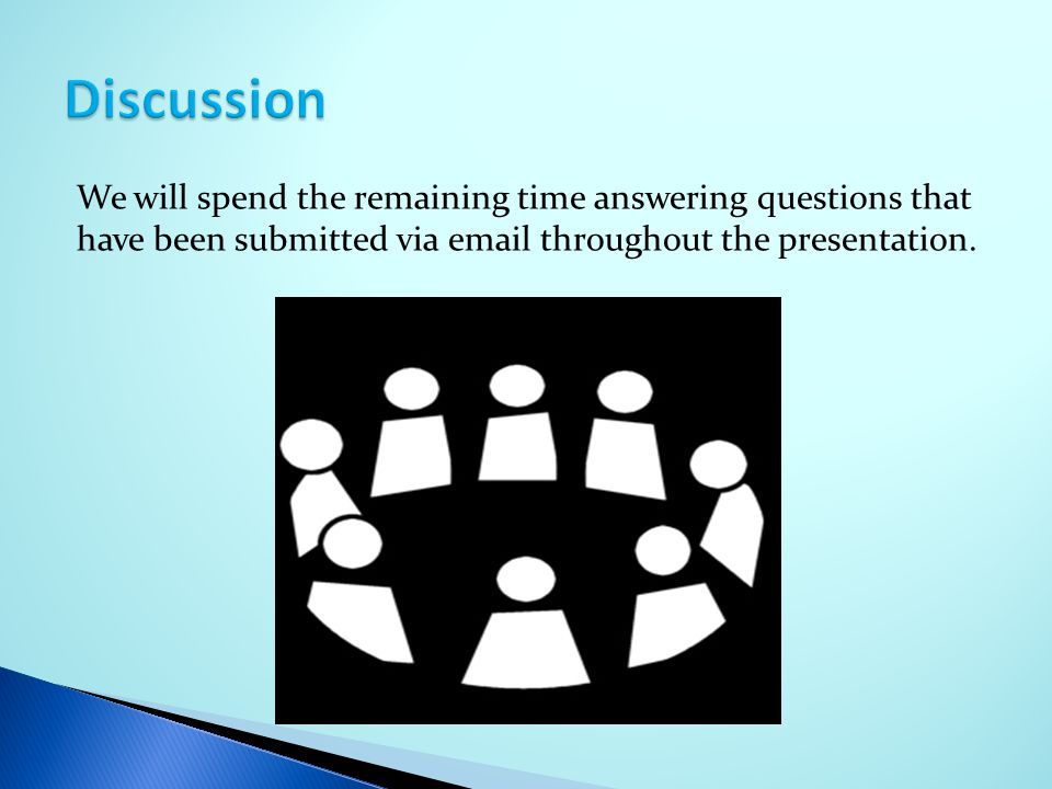 Discussion We will spend the remaining time answering questions that have been submitted via email throughout the presentation.