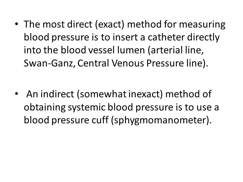 The most direct (exact) method for measuring blood pressure is to insert a catheter directly into the blood vessel lumen (arterial line, Swan-Ganz, Central Venous Pressure line).