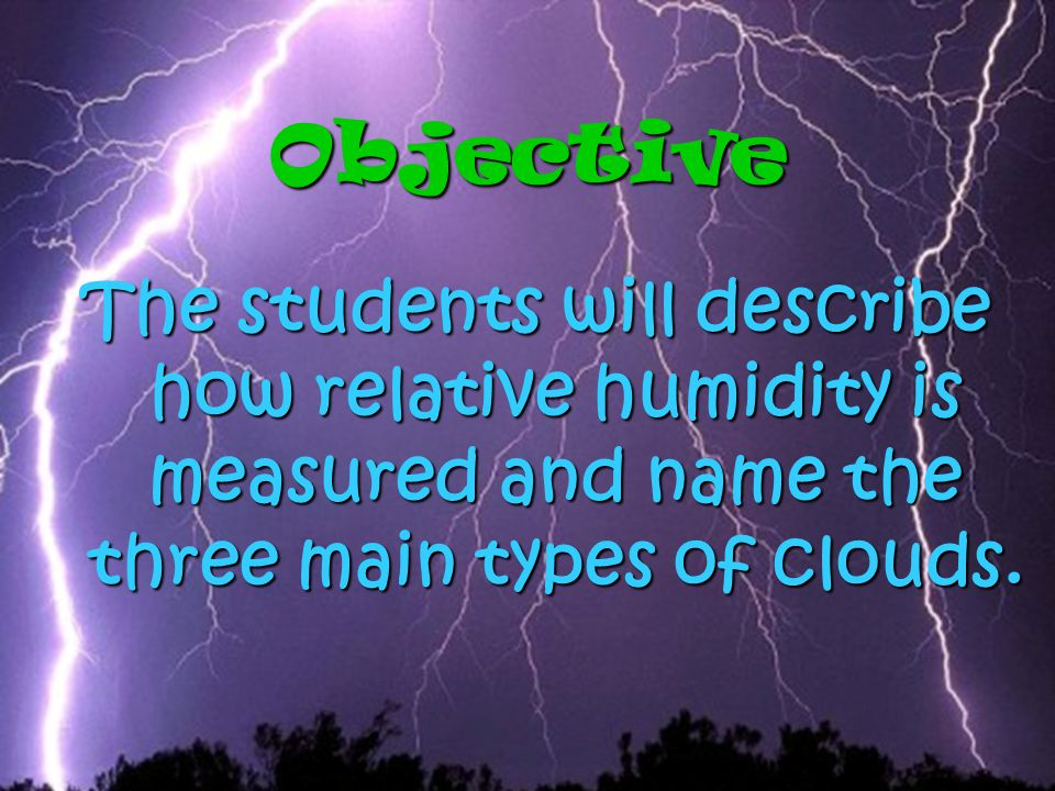 Objective The students will describe how relative humidity is measured and name the three main types of clouds.
