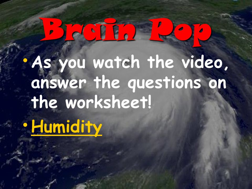 Brain Pop As you watch the video, answer the questions on the worksheet! Humidity
