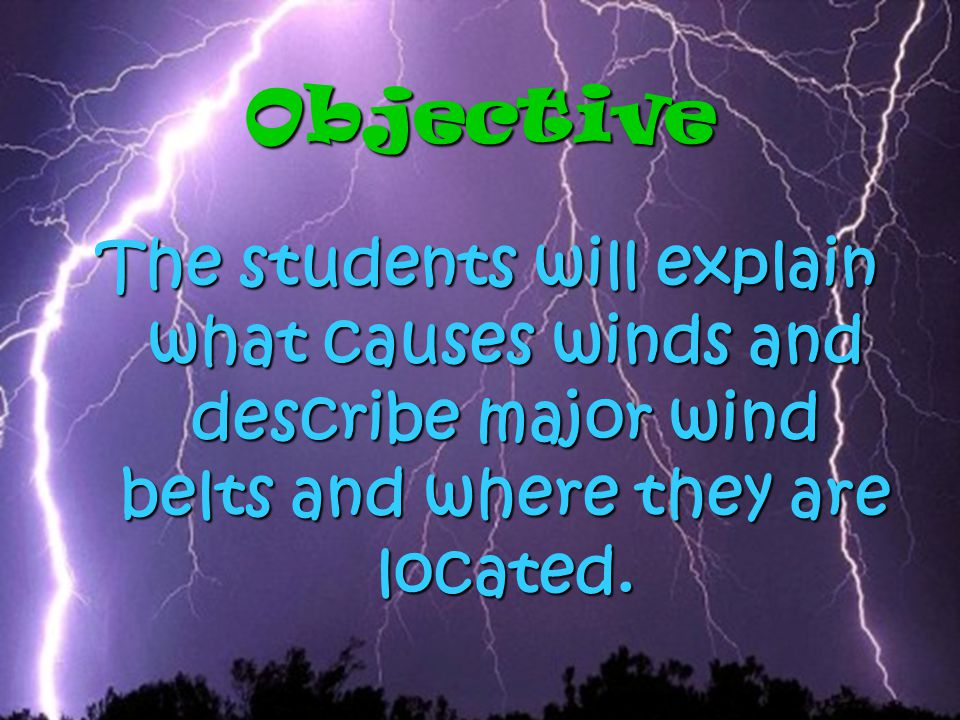 Objective The students will explain what causes winds and describe major wind belts and where they are located.