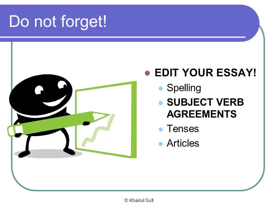 Do not forget! EDIT YOUR ESSAY! Spelling SUBJECT VERB AGREEMENTS