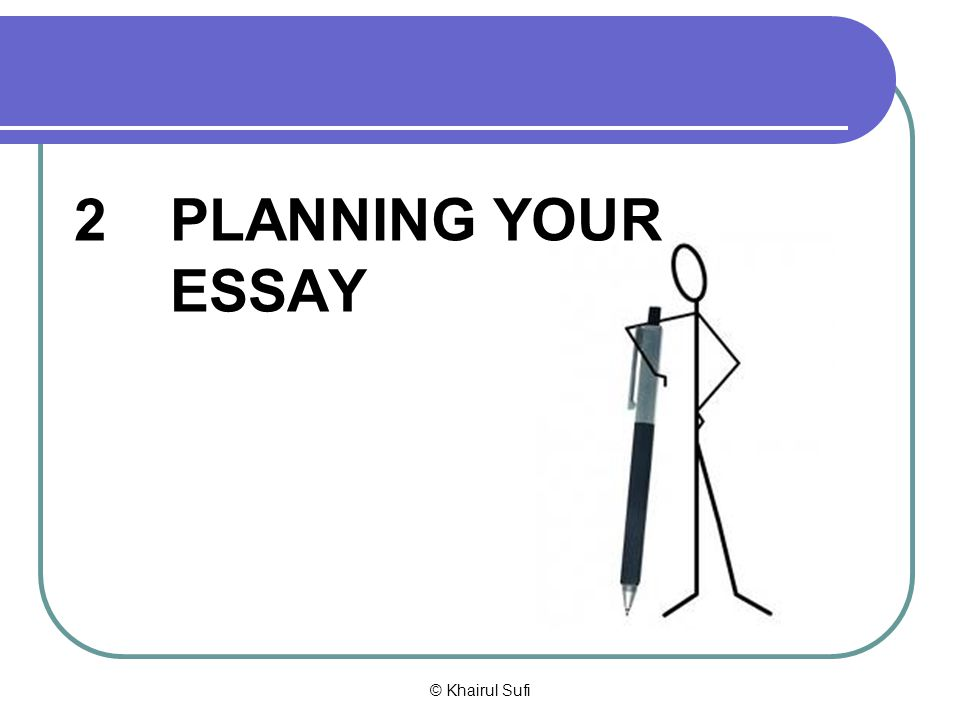 2 PLANNING YOUR ESSAY © Khairul Sufi
