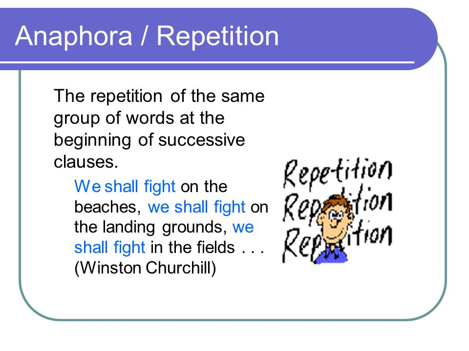 Anaphora / Repetition The repetition of the same group of words at the beginning of successive clauses.