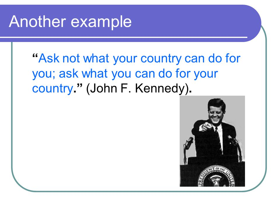 Another example Ask not what your country can do for you; ask what you can do for your country. (John F.