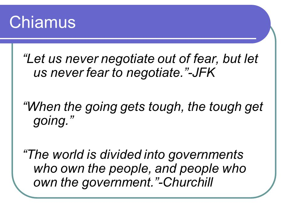 Chiamus Let us never negotiate out of fear, but let us never fear to negotiate. -JFK. When the going gets tough, the tough get going.