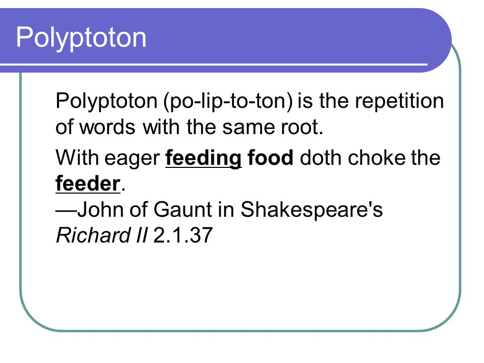 Polyptoton Polyptoton (po-lip-to-ton) is the repetition of words with the same root.