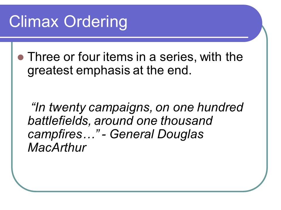 Climax Ordering Three or four items in a series, with the greatest emphasis at the end.