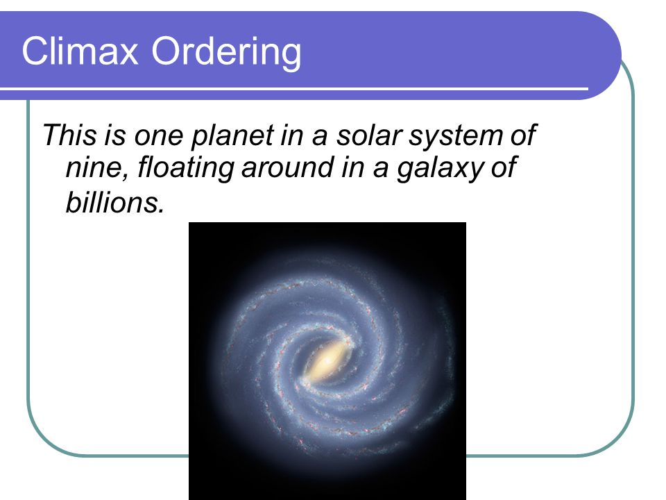 Climax Ordering This is one planet in a solar system of nine, floating around in a galaxy of billions.