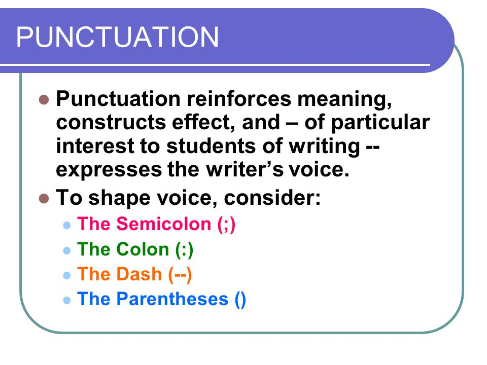 PUNCTUATION Punctuation reinforces meaning, constructs effect, and – of particular interest to students of writing -- expresses the writer's voice.
