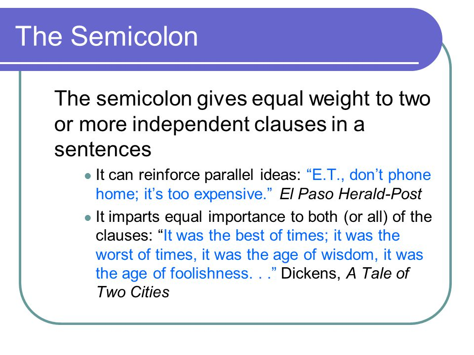 The Semicolon The semicolon gives equal weight to two or more independent clauses in a sentences.