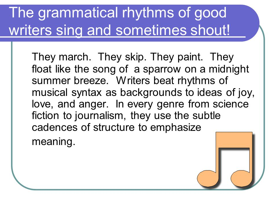 The grammatical rhythms of good writers sing and sometimes shout!