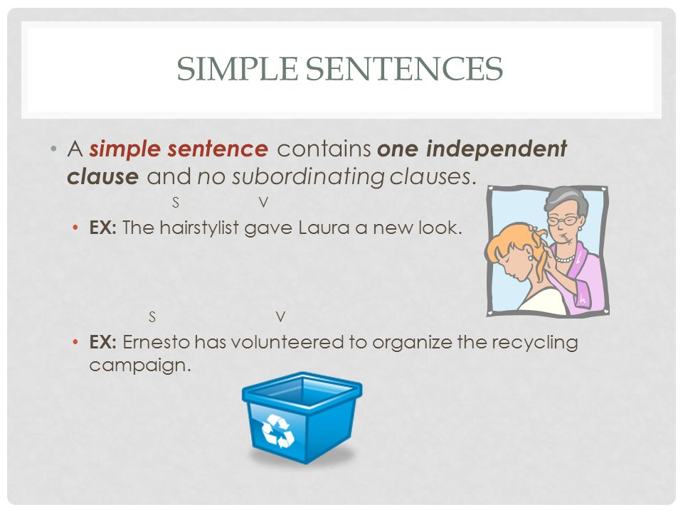 Simple Sentences A simple sentence contains one independent clause and no subordinating clauses. S V.