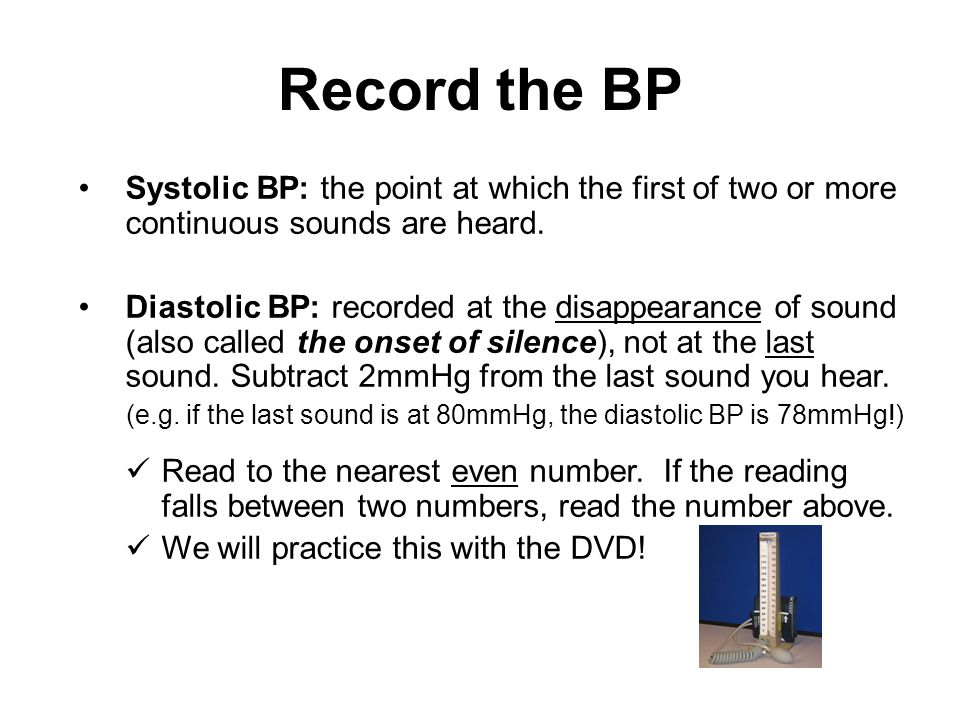 Record the BP Systolic BP: the point at which the first of two or more continuous sounds are heard.