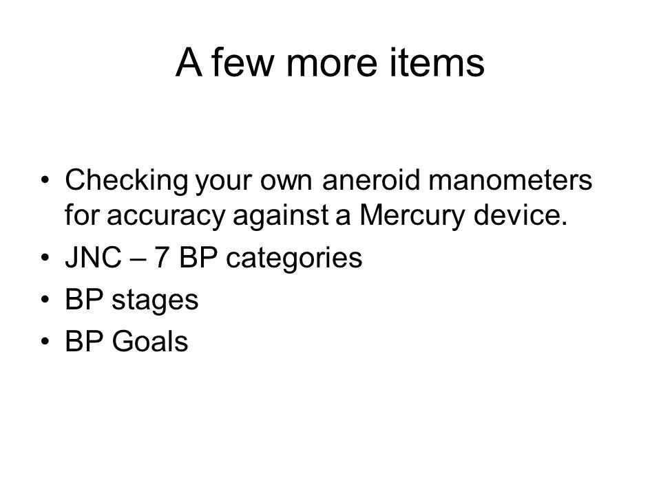 A few more items Checking your own aneroid manometers for accuracy against a Mercury device. JNC – 7 BP categories.