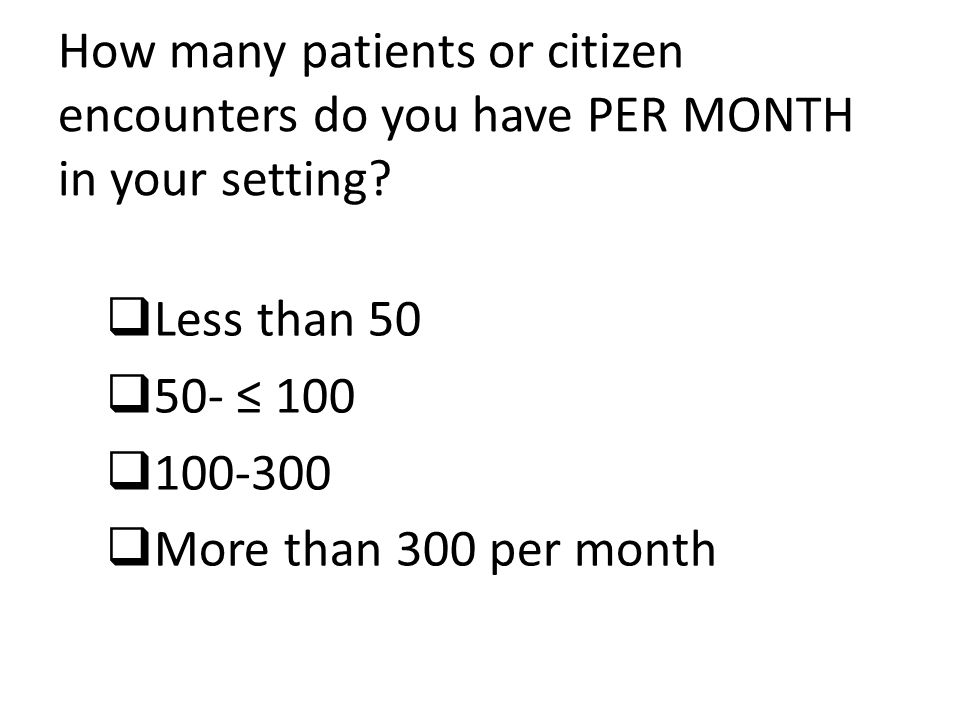 How many patients or citizen encounters do you have PER MONTH in your setting