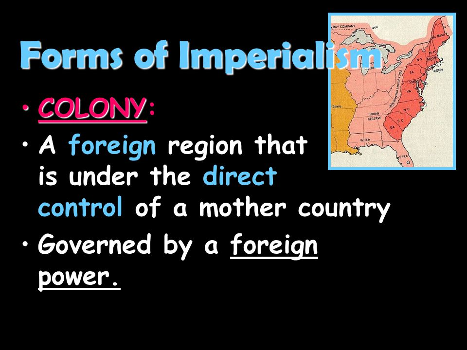 Forms of Imperialism COLONY:
