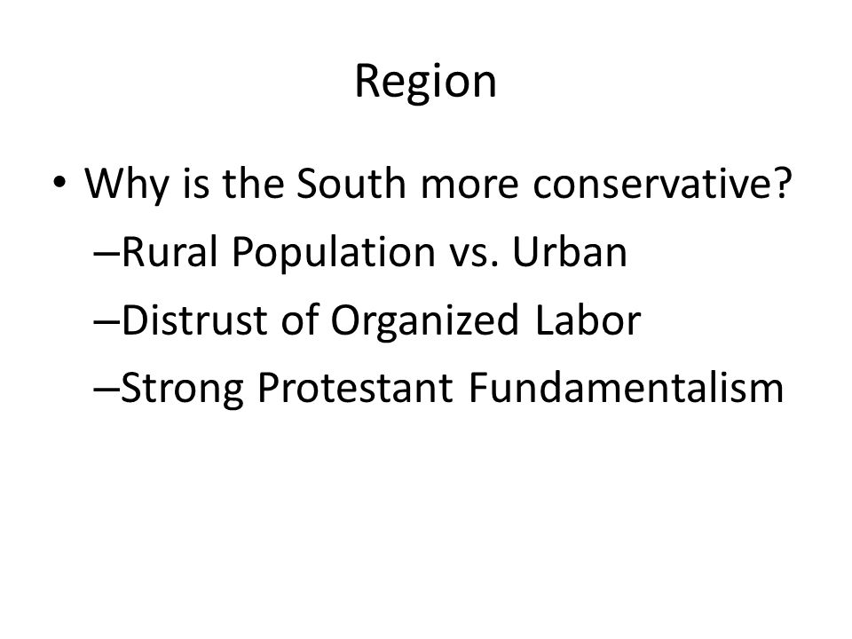 Region Why is the South more conservative Rural Population vs. Urban