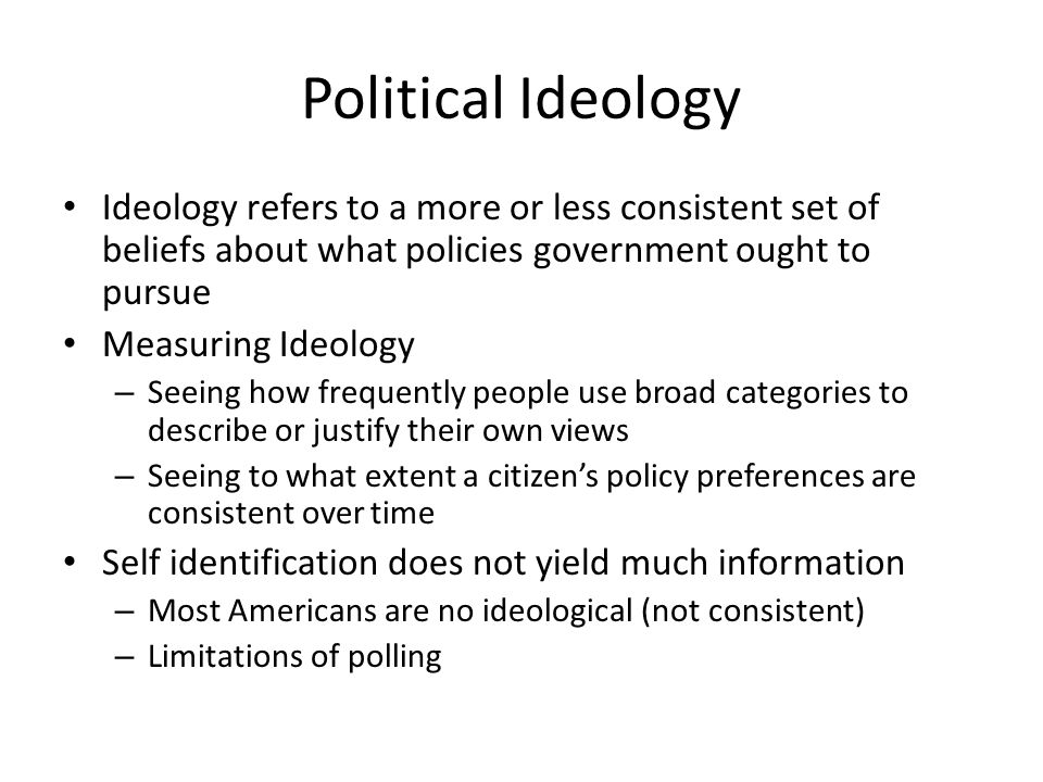 Political Ideology Ideology refers to a more or less consistent set of beliefs about what policies government ought to pursue.