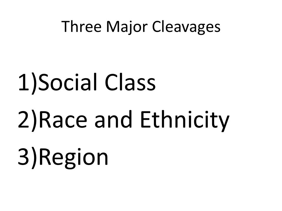 Three Major Cleavages Social Class Race and Ethnicity Region