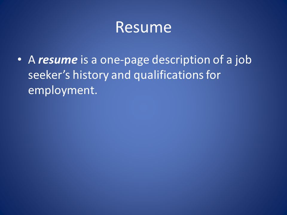 Resume A resume is a one-page description of a job seeker's history and qualifications for employment.