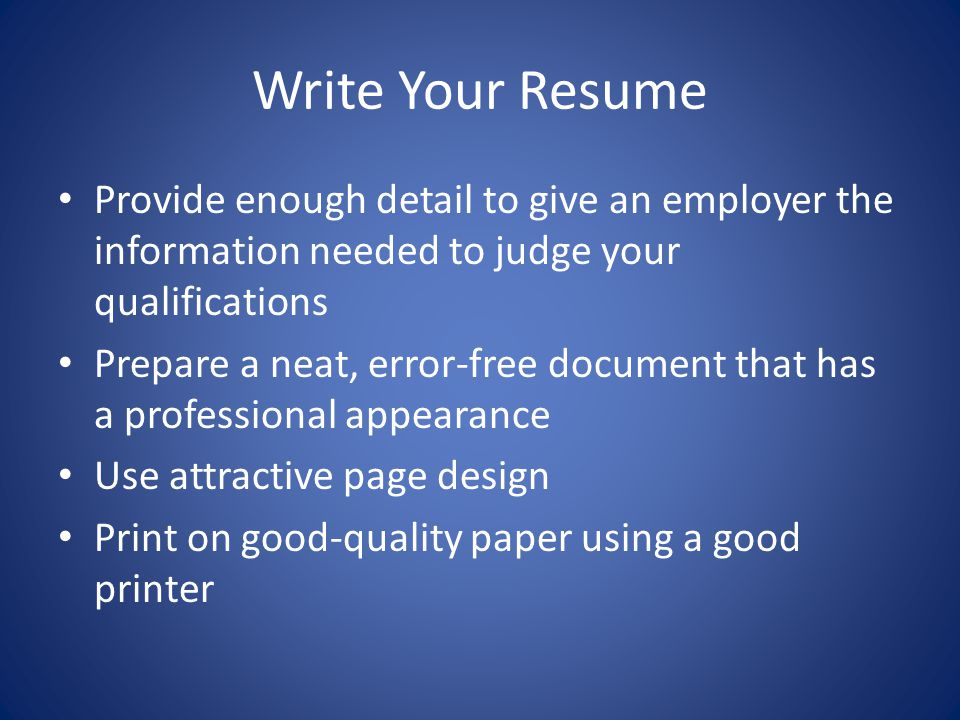 Write Your Resume Provide enough detail to give an employer the information needed to judge your qualifications.