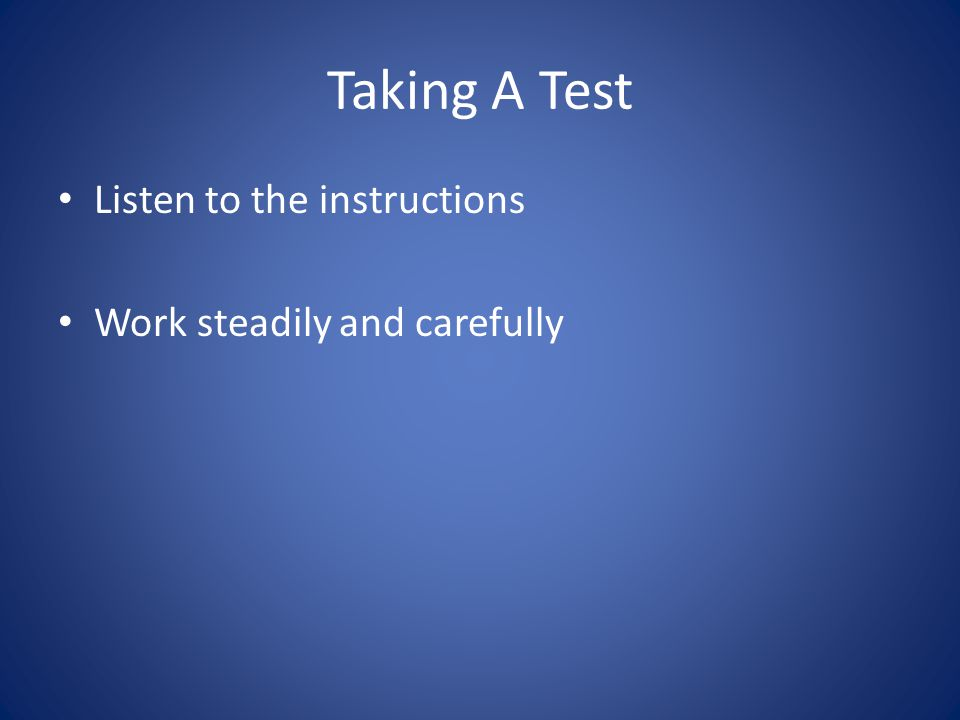 Taking A Test Listen to the instructions Work steadily and carefully
