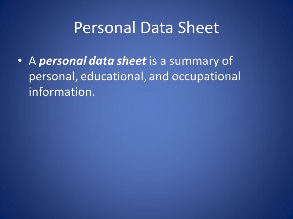 Personal Data Sheet A personal data sheet is a summary of personal, educational, and occupational information.