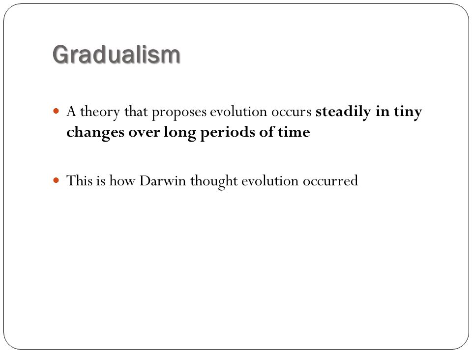 Gradualism A theory that proposes evolution occurs steadily in tiny changes over long periods of time.