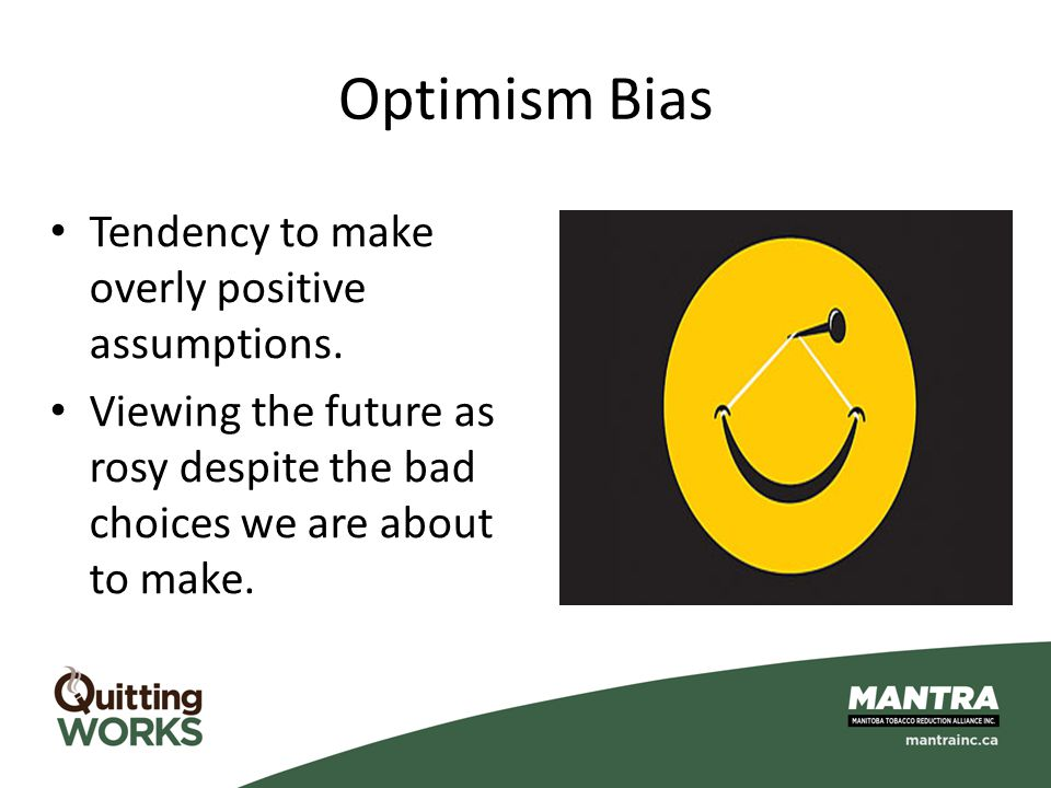 Optimism Bias Tendency to make overly positive assumptions.