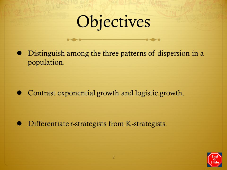 Objectives Distinguish among the three patterns of dispersion in a population. Contrast exponential growth and logistic growth.