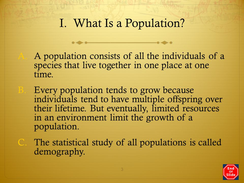 I. What Is a Population A population consists of all the individuals of a species that live together in one place at one time.