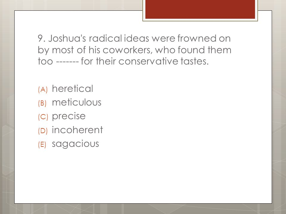 9. Joshua s radical ideas were frowned on by most of his coworkers, who found them too ------- for their conservative tastes.