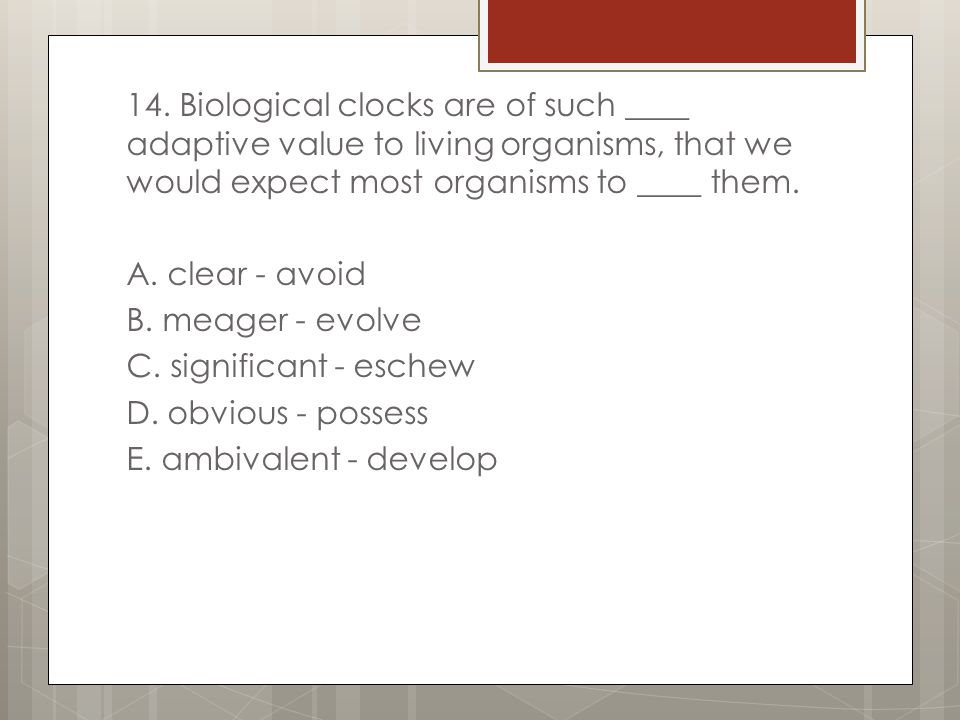 14. Biological clocks are of such ____ adaptive value to living organisms, that we would expect most organisms to ____ them.