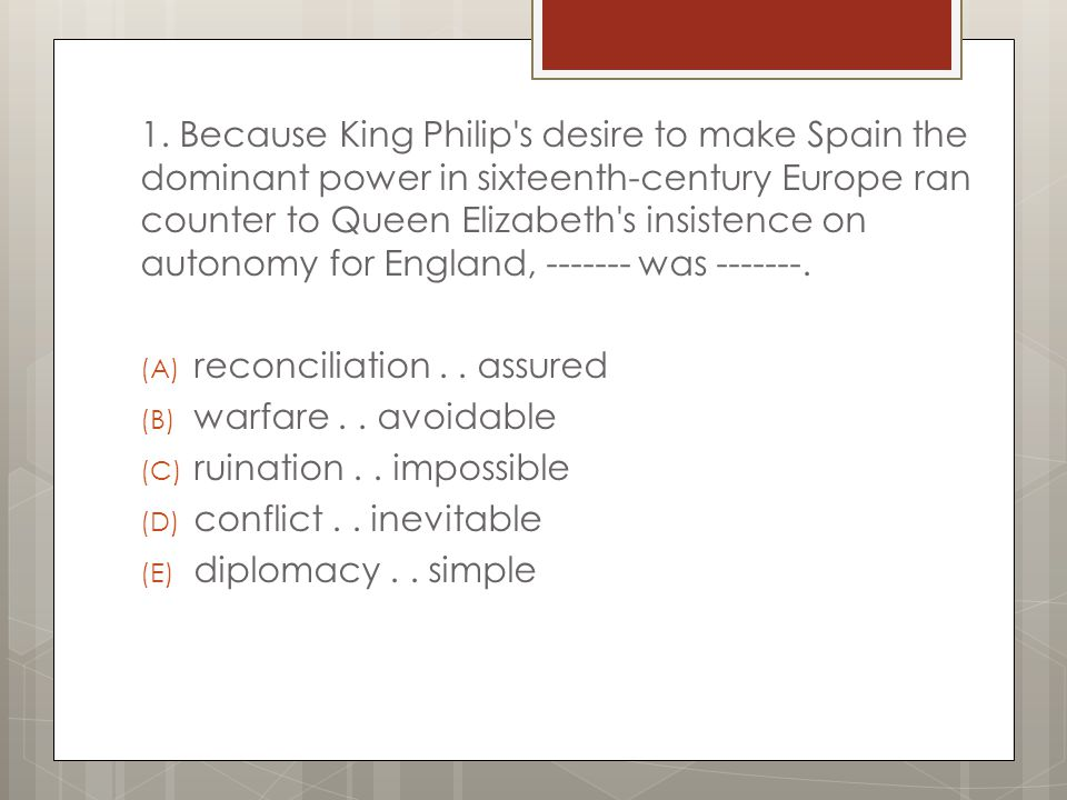 1. Because King Philip s desire to make Spain the dominant power in sixteenth-century Europe ran counter to Queen Elizabeth s insistence on autonomy for England, ------- was -------.