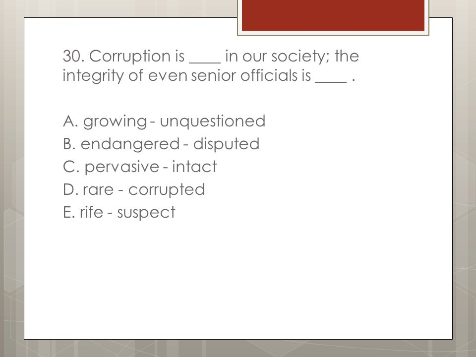30. Corruption is ____ in our society; the integrity of even senior officials is ____ .