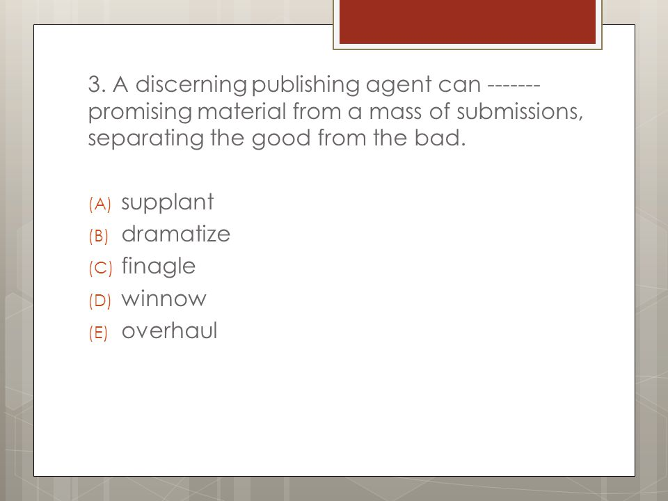 3. A discerning publishing agent can ------- promising material from a mass of submissions, separating the good from the bad.