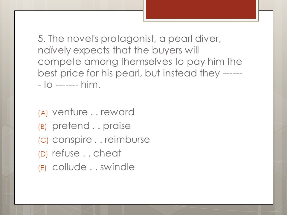 5. The novel s protagonist, a pearl diver, naïvely expects that the buyers will compete among themselves to pay him the best price for his pearl, but instead they ------- to ------- him.