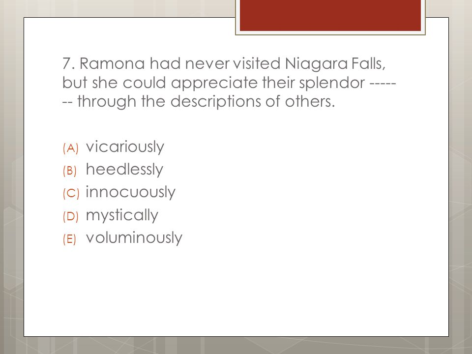 7. Ramona had never visited Niagara Falls, but she could appreciate their splendor ------- through the descriptions of others.