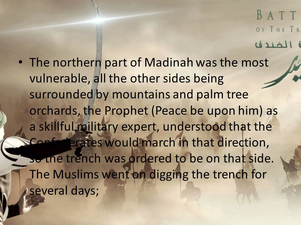 The northern part of Madinah was the most vulnerable, all the other sides being surrounded by mountains and palm tree orchards, the Prophet (Peace be upon him) as a skillful military expert, understood that the Confederates would march in that direction, so the trench was ordered to be on that side.