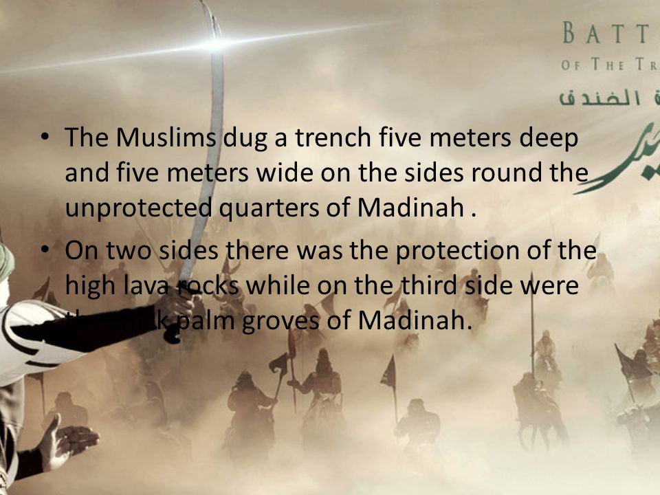 The Muslims dug a trench five meters deep and five meters wide on the sides round the unprotected quarters of Madinah .