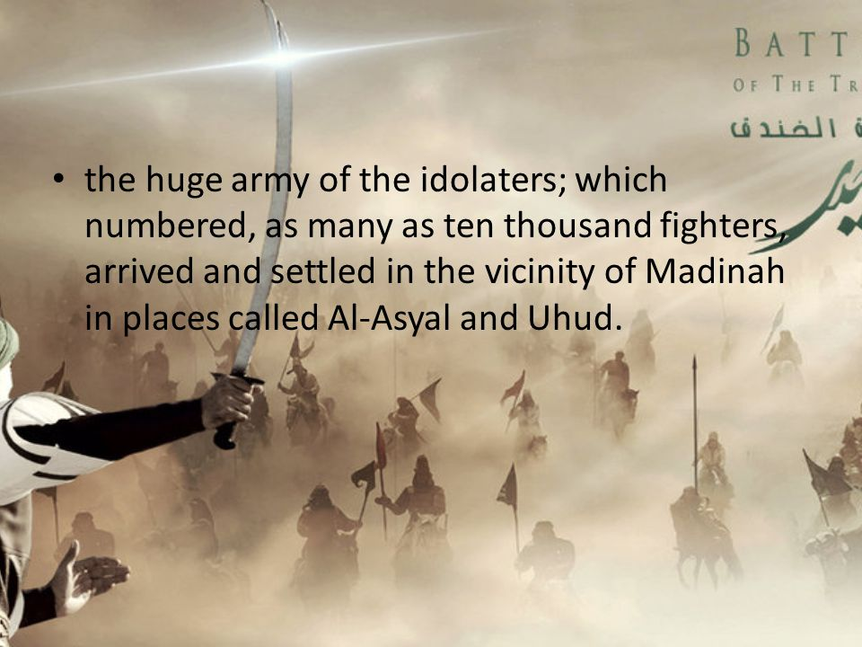 the huge army of the idolaters; which numbered, as many as ten thousand fighters, arrived and settled in the vicinity of Madinah in places called Al-Asyal and Uhud.